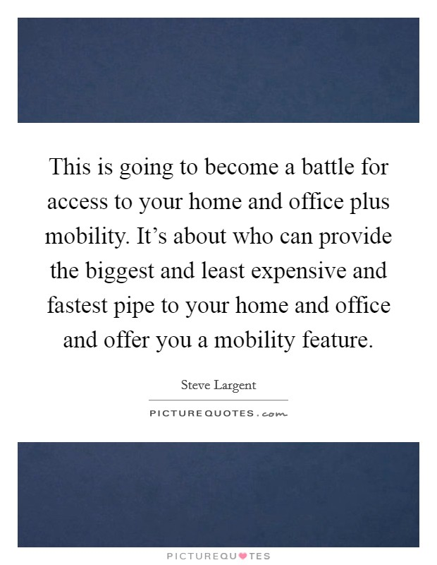 This is going to become a battle for access to your home and office plus mobility. It's about who can provide the biggest and least expensive and fastest pipe to your home and office and offer you a mobility feature Picture Quote #1