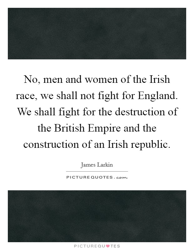 No, men and women of the Irish race, we shall not fight for England. We shall fight for the destruction of the British Empire and the construction of an Irish republic Picture Quote #1