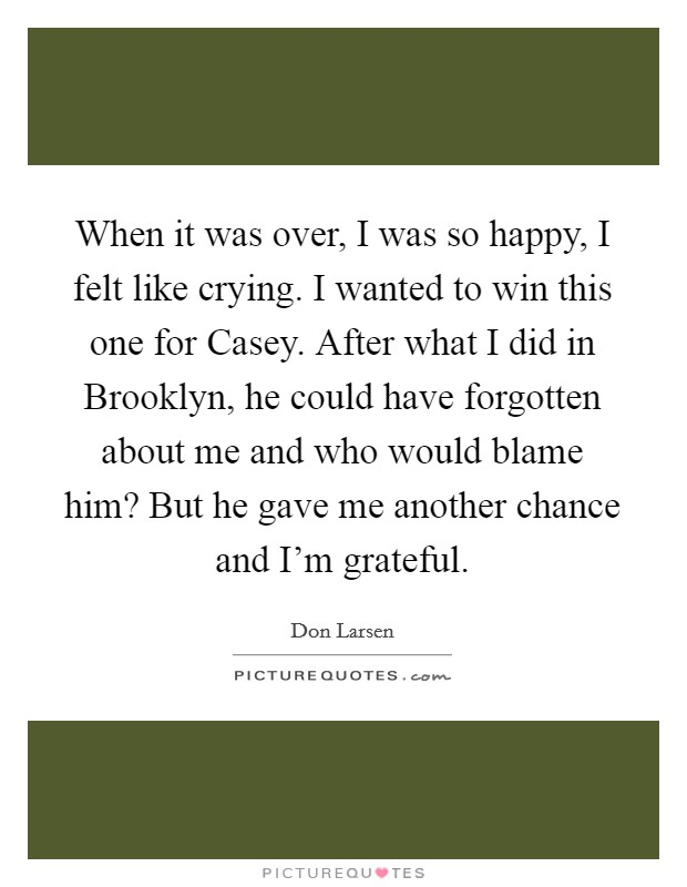 When it was over, I was so happy, I felt like crying. I wanted to win this one for Casey. After what I did in Brooklyn, he could have forgotten about me and who would blame him? But he gave me another chance and I'm grateful Picture Quote #1