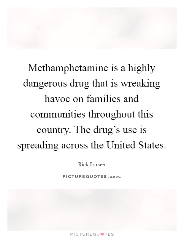 Methamphetamine is a highly dangerous drug that is wreaking havoc on families and communities throughout this country. The drug's use is spreading across the United States Picture Quote #1