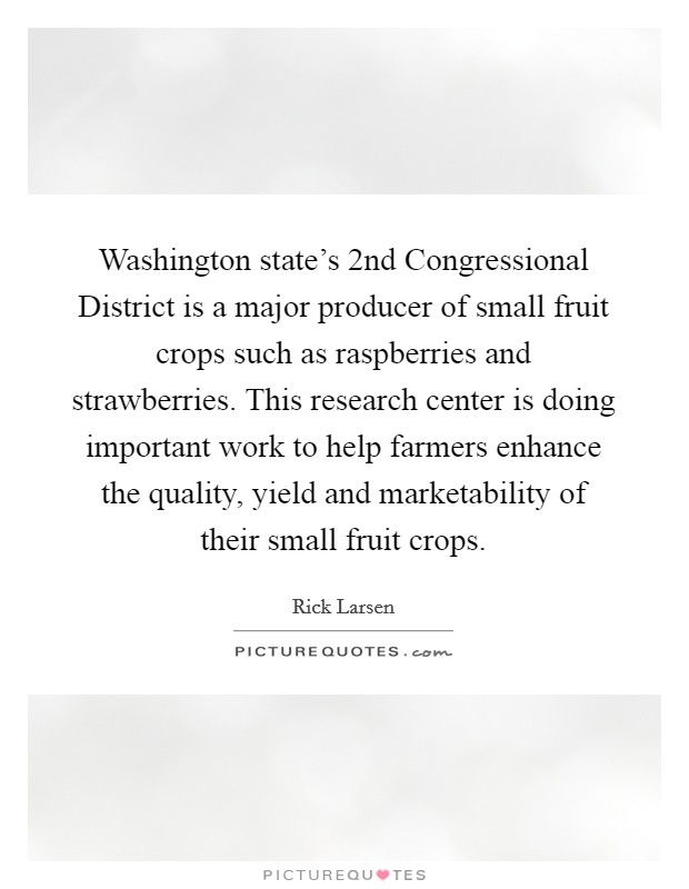 Washington state's 2nd Congressional District is a major producer of small fruit crops such as raspberries and strawberries. This research center is doing important work to help farmers enhance the quality, yield and marketability of their small fruit crops Picture Quote #1
