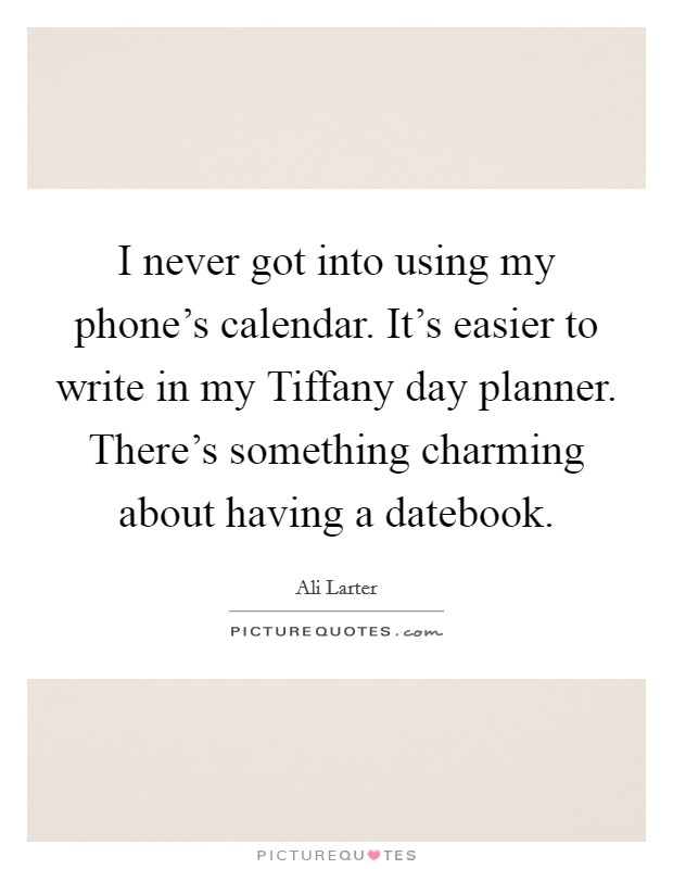 I never got into using my phone's calendar. It's easier to write in my Tiffany day planner. There's something charming about having a datebook Picture Quote #1