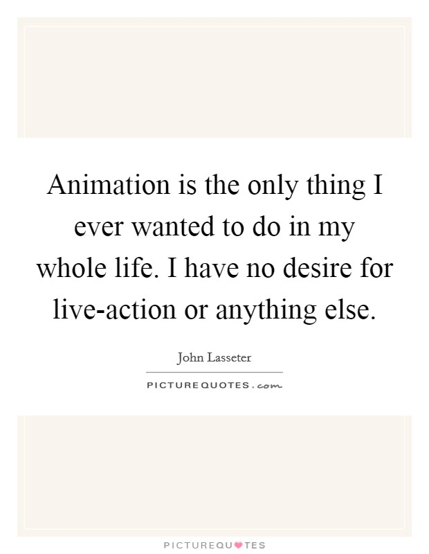 Animation is the only thing I ever wanted to do in my whole life. I have no desire for live-action or anything else Picture Quote #1