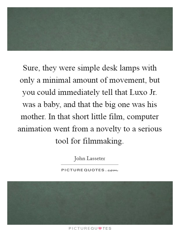 Sure, they were simple desk lamps with only a minimal amount of movement, but you could immediately tell that Luxo Jr. was a baby, and that the big one was his mother. In that short little film, computer animation went from a novelty to a serious tool for filmmaking Picture Quote #1
