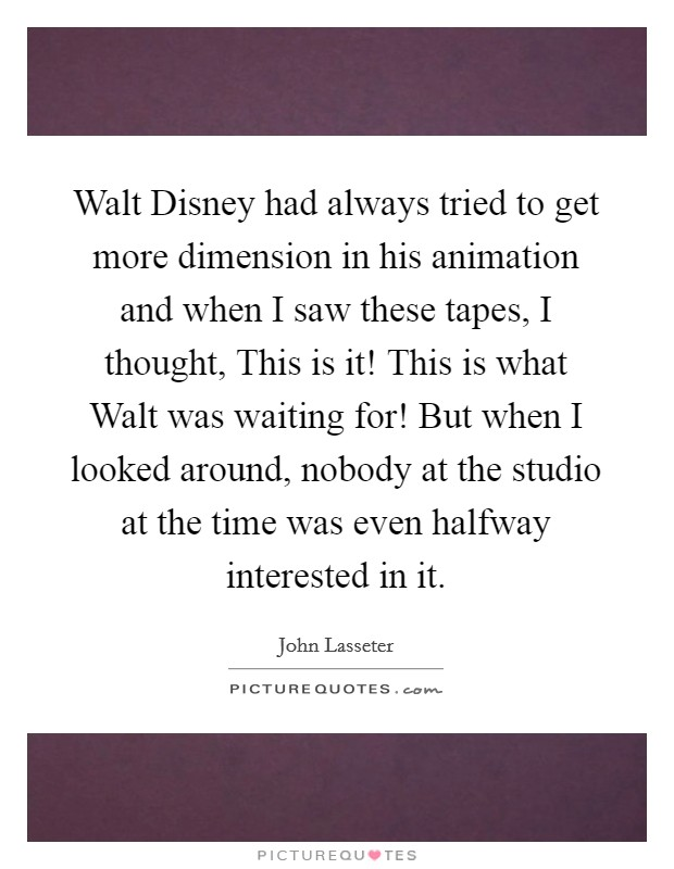 Walt Disney had always tried to get more dimension in his animation and when I saw these tapes, I thought, This is it! This is what Walt was waiting for! But when I looked around, nobody at the studio at the time was even halfway interested in it Picture Quote #1