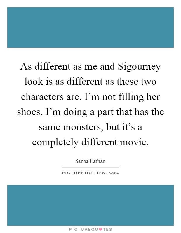 As different as me and Sigourney look is as different as these two characters are. I'm not filling her shoes. I'm doing a part that has the same monsters, but it's a completely different movie Picture Quote #1