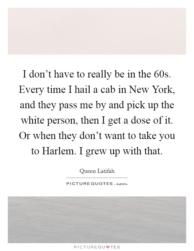 I don't have to really be in the 60s. Every time I hail a cab in New York, and they pass me by and pick up the white person, then I get a dose of it. Or when they don't want to take you to Harlem. I grew up with that Picture Quote #1