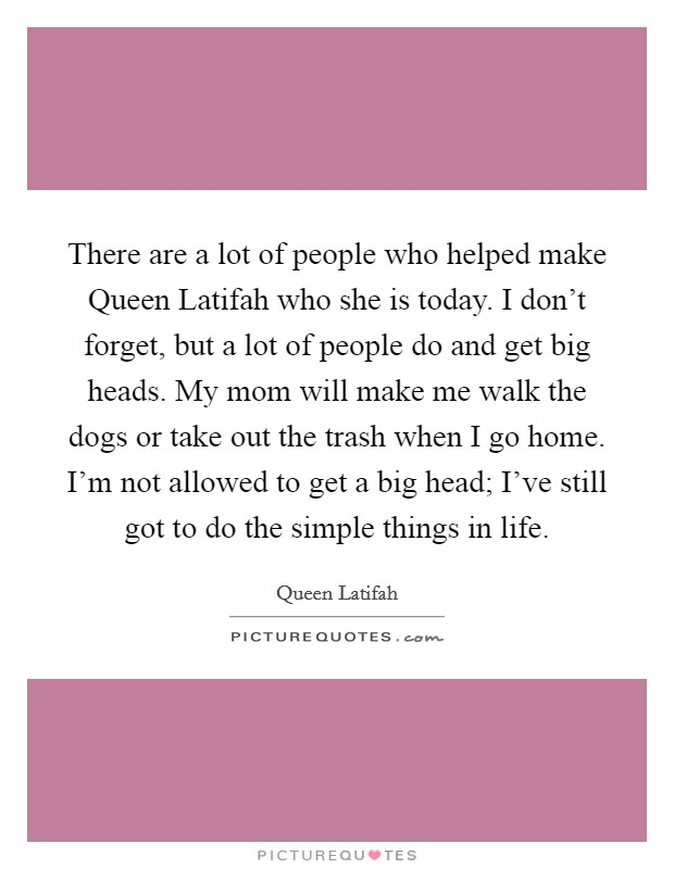 There are a lot of people who helped make Queen Latifah who she is today. I don't forget, but a lot of people do and get big heads. My mom will make me walk the dogs or take out the trash when I go home. I'm not allowed to get a big head; I've still got to do the simple things in life Picture Quote #1