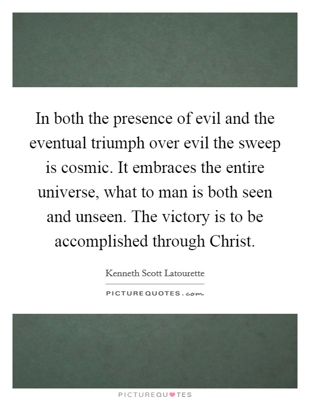 In both the presence of evil and the eventual triumph over evil the sweep is cosmic. It embraces the entire universe, what to man is both seen and unseen. The victory is to be accomplished through Christ Picture Quote #1