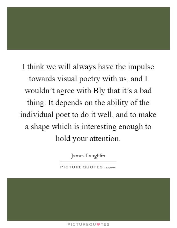 I think we will always have the impulse towards visual poetry with us, and I wouldn't agree with Bly that it's a bad thing. It depends on the ability of the individual poet to do it well, and to make a shape which is interesting enough to hold your attention Picture Quote #1