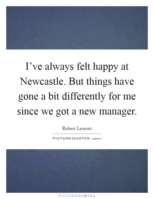 I've always felt happy at Newcastle. But things have gone a bit differently for me since we got a new manager Picture Quote #1