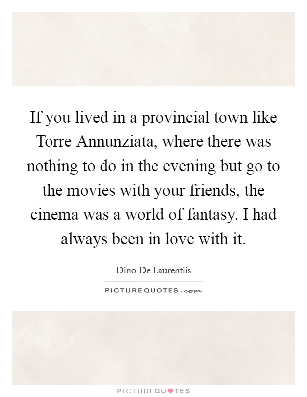 If you lived in a provincial town like Torre Annunziata, where there was nothing to do in the evening but go to the movies with your friends, the cinema was a world of fantasy. I had always been in love with it Picture Quote #1