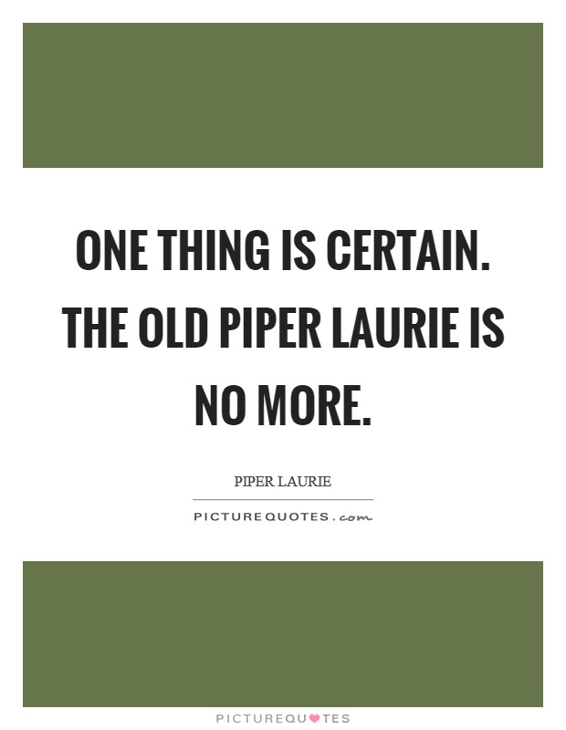 One thing is certain. The old Piper Laurie is no more Picture Quote #1