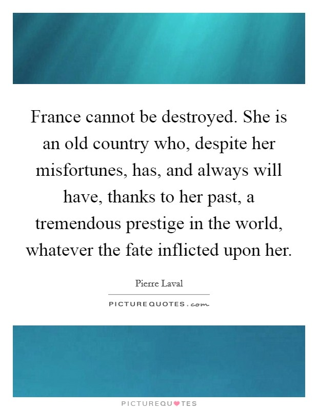 France cannot be destroyed. She is an old country who, despite her misfortunes, has, and always will have, thanks to her past, a tremendous prestige in the world, whatever the fate inflicted upon her Picture Quote #1