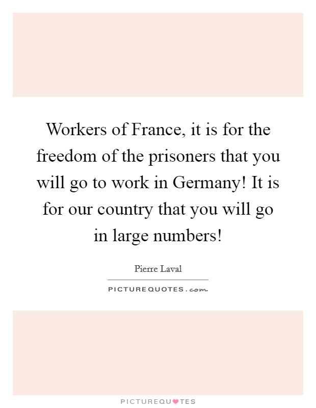 Workers of France, it is for the freedom of the prisoners that you will go to work in Germany! It is for our country that you will go in large numbers! Picture Quote #1