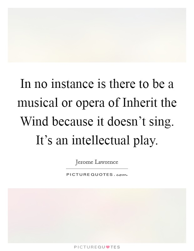 In no instance is there to be a musical or opera of Inherit the Wind because it doesn't sing. It's an intellectual play Picture Quote #1