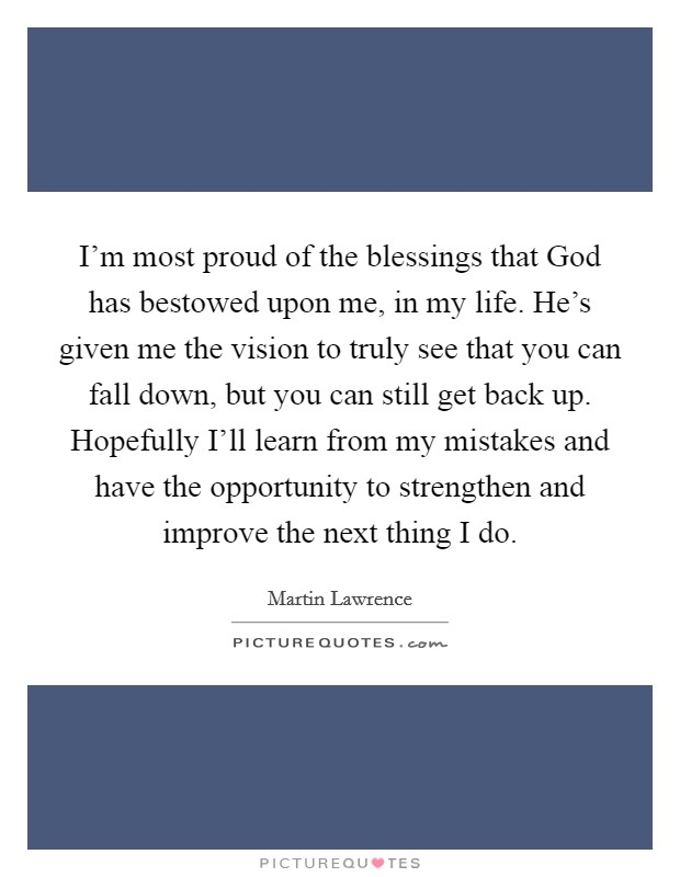 I'm most proud of the blessings that God has bestowed upon me, in my life. He's given me the vision to truly see that you can fall down, but you can still get back up. Hopefully I'll learn from my mistakes and have the opportunity to strengthen and improve the next thing I do Picture Quote #1