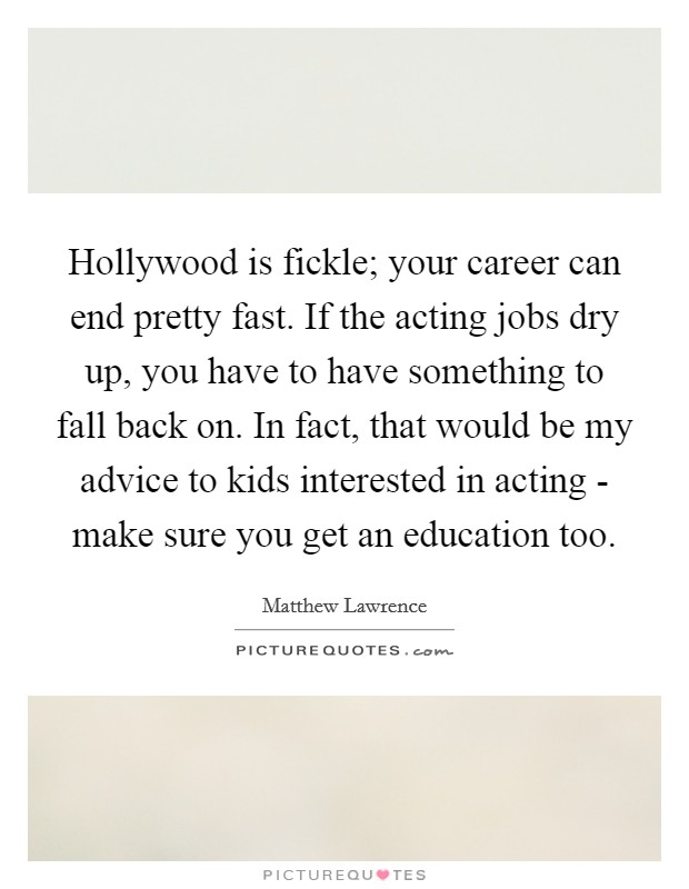 Hollywood is fickle; your career can end pretty fast. If the acting jobs dry up, you have to have something to fall back on. In fact, that would be my advice to kids interested in acting - make sure you get an education too Picture Quote #1