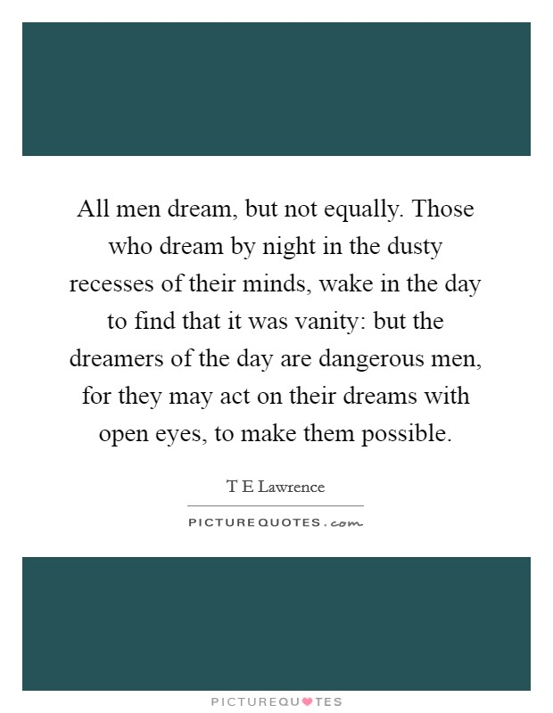 All men dream, but not equally. Those who dream by night in the dusty recesses of their minds, wake in the day to find that it was vanity: but the dreamers of the day are dangerous men, for they may act on their dreams with open eyes, to make them possible Picture Quote #1