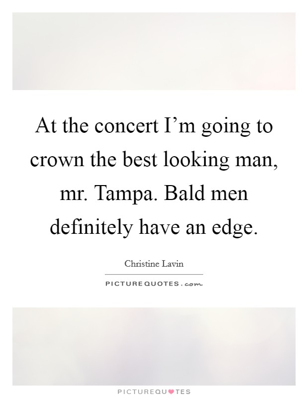 At the concert I'm going to crown the best looking man, mr. Tampa. Bald men definitely have an edge Picture Quote #1