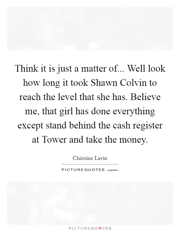 Think it is just a matter of... Well look how long it took Shawn Colvin to reach the level that she has. Believe me, that girl has done everything except stand behind the cash register at Tower and take the money Picture Quote #1