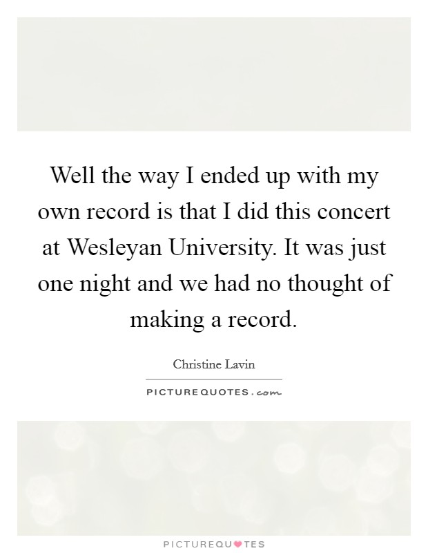 Well the way I ended up with my own record is that I did this concert at Wesleyan University. It was just one night and we had no thought of making a record Picture Quote #1