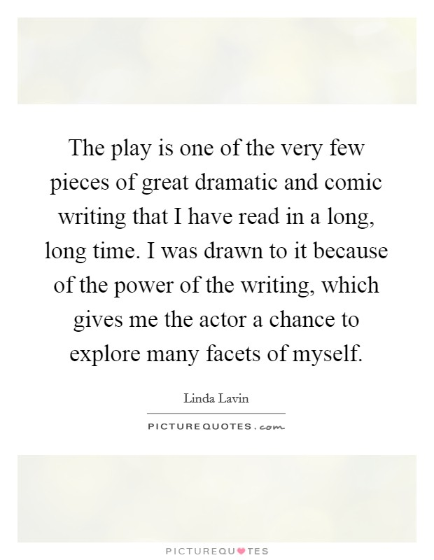 The play is one of the very few pieces of great dramatic and comic writing that I have read in a long, long time. I was drawn to it because of the power of the writing, which gives me the actor a chance to explore many facets of myself Picture Quote #1