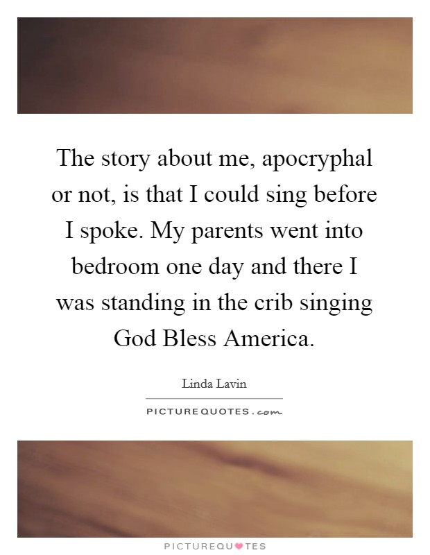 The story about me, apocryphal or not, is that I could sing before I spoke. My parents went into bedroom one day and there I was standing in the crib singing God Bless America Picture Quote #1