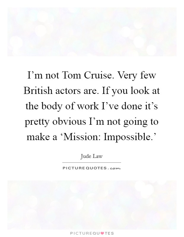 I'm not Tom Cruise. Very few British actors are. If you look at the body of work I've done it's pretty obvious I'm not going to make a 'Mission: Impossible.' Picture Quote #1