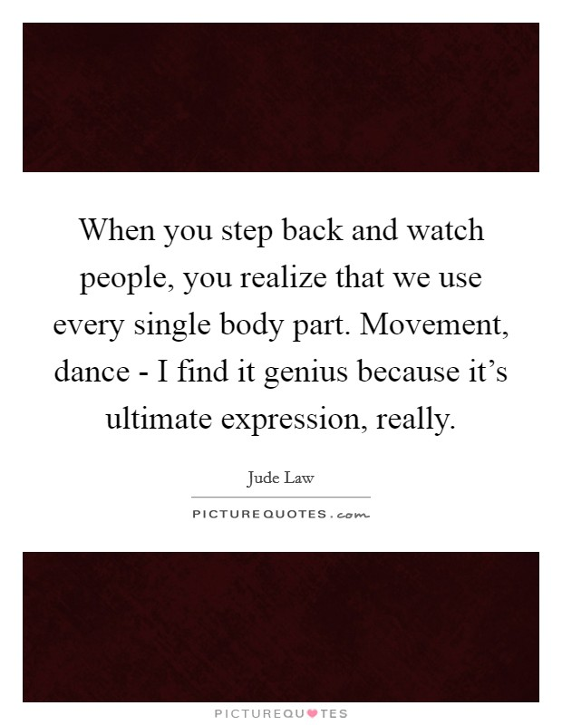 When you step back and watch people, you realize that we use every single body part. Movement, dance - I find it genius because it's ultimate expression, really Picture Quote #1