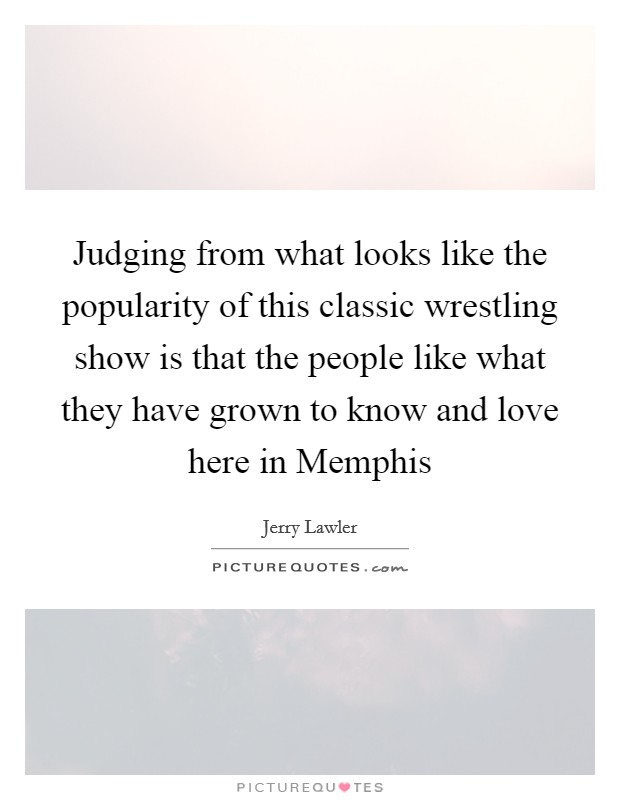 Judging from what looks like the popularity of this classic wrestling show is that the people like what they have grown to know and love here in Memphis Picture Quote #1