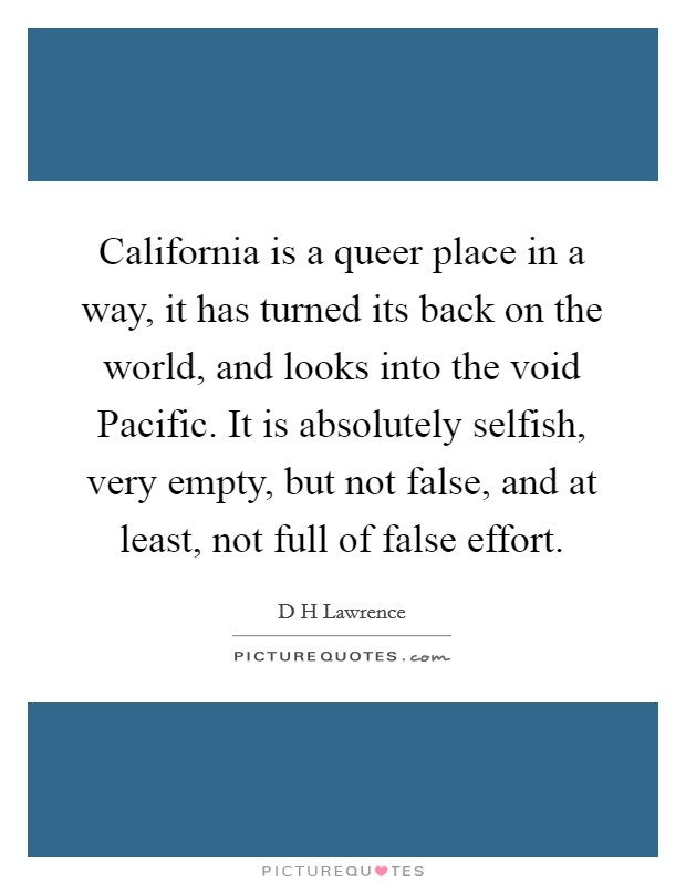 California is a queer place in a way, it has turned its back on the world, and looks into the void Pacific. It is absolutely selfish, very empty, but not false, and at least, not full of false effort Picture Quote #1