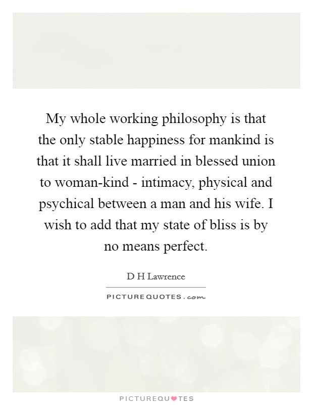 My whole working philosophy is that the only stable happiness for mankind is that it shall live married in blessed union to woman-kind - intimacy, physical and psychical between a man and his wife. I wish to add that my state of bliss is by no means perfect Picture Quote #1