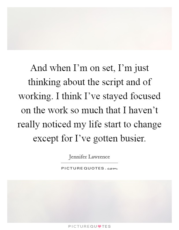 And when I'm on set, I'm just thinking about the script and of working. I think I've stayed focused on the work so much that I haven't really noticed my life start to change except for I've gotten busier Picture Quote #1