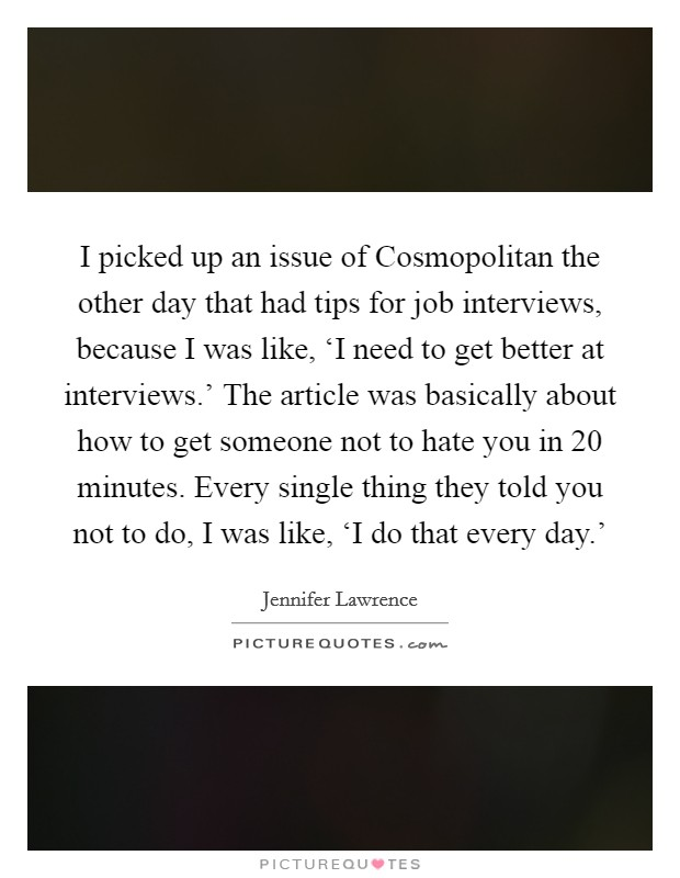 I picked up an issue of Cosmopolitan the other day that had tips for job interviews, because I was like, 'I need to get better at interviews.' The article was basically about how to get someone not to hate you in 20 minutes. Every single thing they told you not to do, I was like, 'I do that every day.' Picture Quote #1
