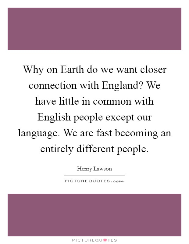 Why on Earth do we want closer connection with England? We have little in common with English people except our language. We are fast becoming an entirely different people Picture Quote #1