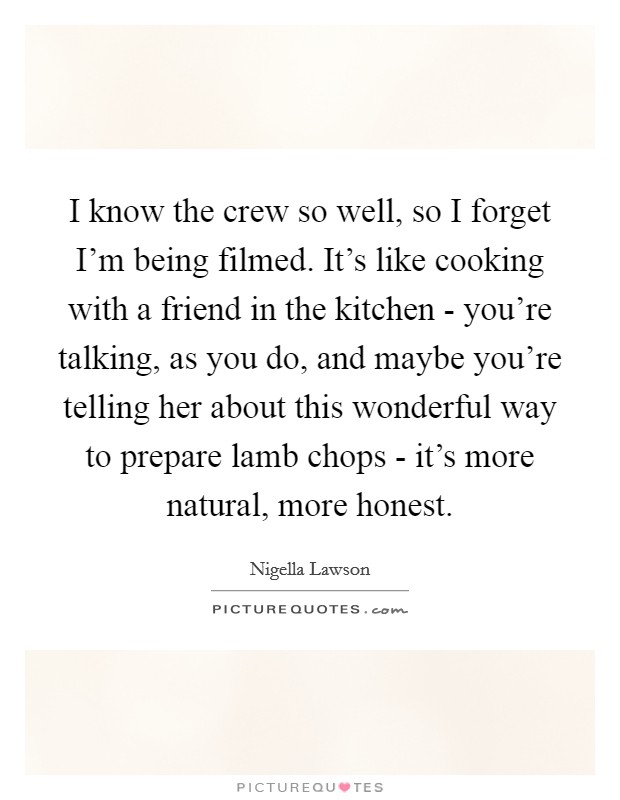 I know the crew so well, so I forget I'm being filmed. It's like cooking with a friend in the kitchen - you're talking, as you do, and maybe you're telling her about this wonderful way to prepare lamb chops - it's more natural, more honest Picture Quote #1