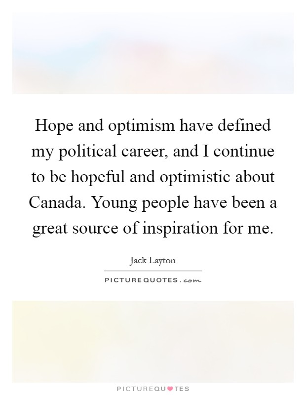 Hope and optimism have defined my political career, and I continue to be hopeful and optimistic about Canada. Young people have been a great source of inspiration for me Picture Quote #1
