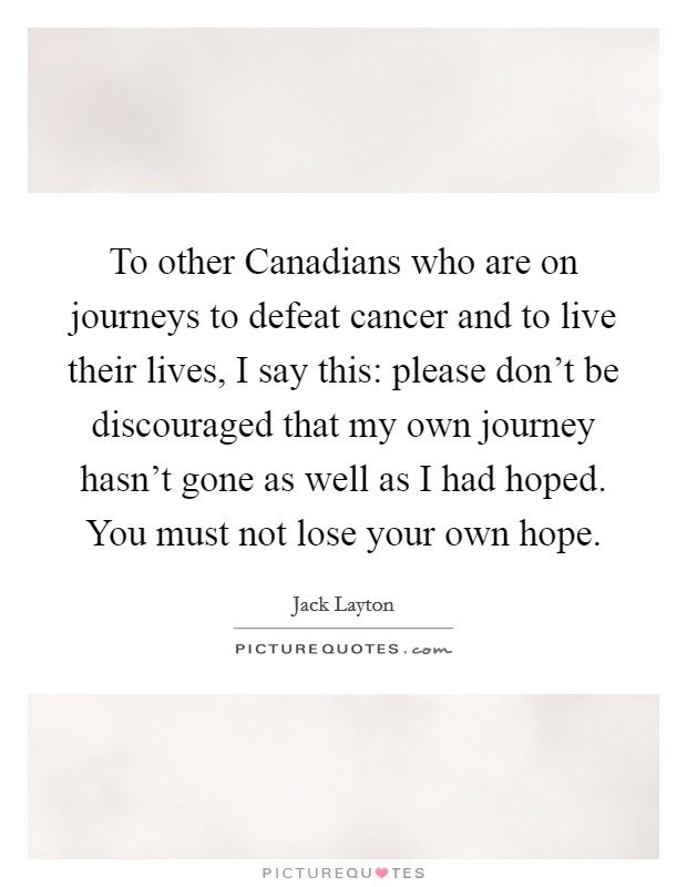 To other Canadians who are on journeys to defeat cancer and to live their lives, I say this: please don't be discouraged that my own journey hasn't gone as well as I had hoped. You must not lose your own hope Picture Quote #1