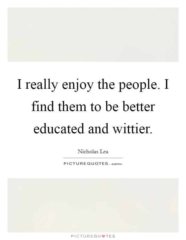 I really enjoy the people. I find them to be better educated and wittier Picture Quote #1