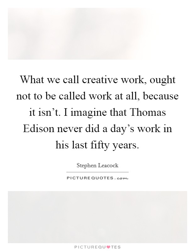 What we call creative work, ought not to be called work at all, because it isn't. I imagine that Thomas Edison never did a day's work in his last fifty years Picture Quote #1