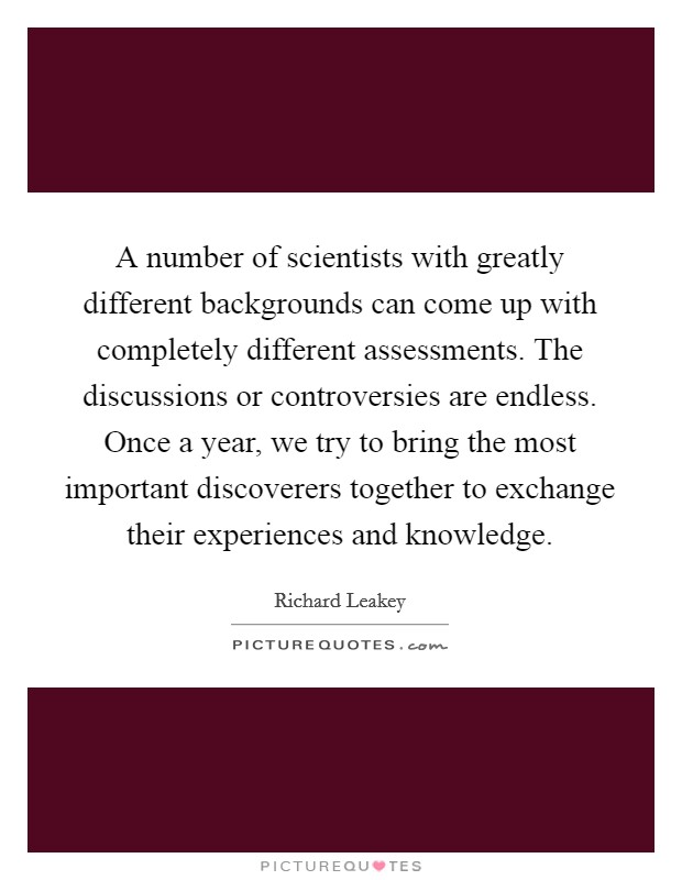 A number of scientists with greatly different backgrounds can come up with completely different assessments. The discussions or controversies are endless. Once a year, we try to bring the most important discoverers together to exchange their experiences and knowledge Picture Quote #1