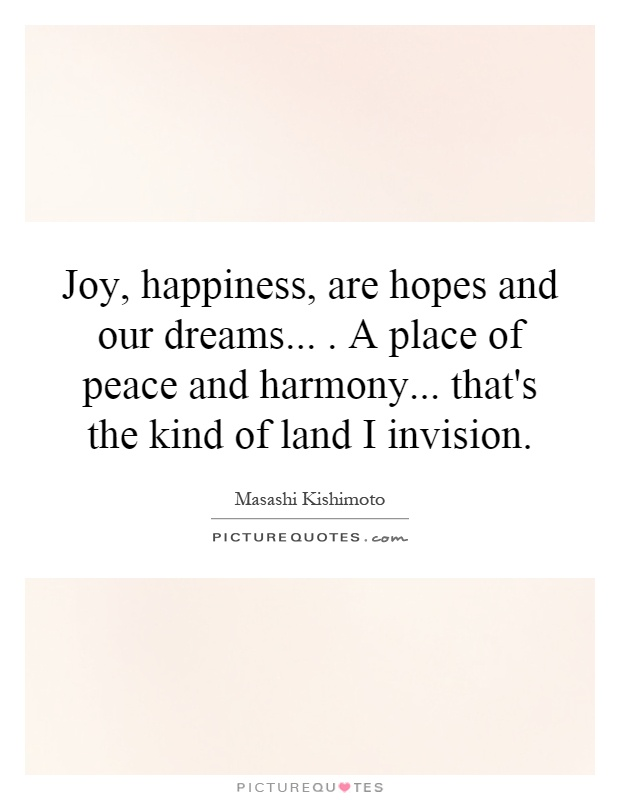 Joy, happiness, are hopes and our dreams.... A place of peace and harmony... that's the kind of land I invision Picture Quote #1