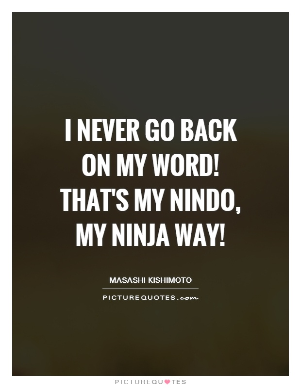 I never go back on my word! That's my nindo, my ninja way! Picture Quote #1