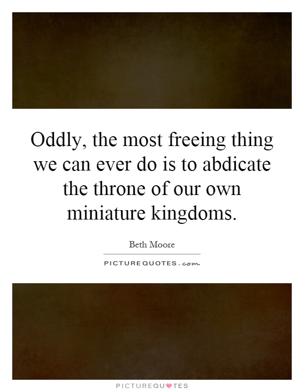 Oddly, the most freeing thing we can ever do is to abdicate the throne of our own miniature kingdoms Picture Quote #1