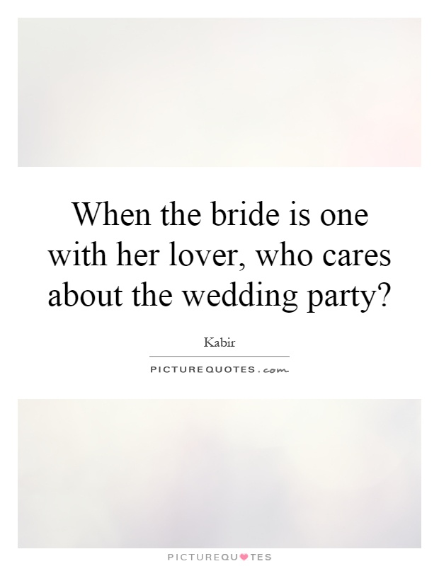 When the bride is one with her lover, who cares about the wedding party? Picture Quote #1