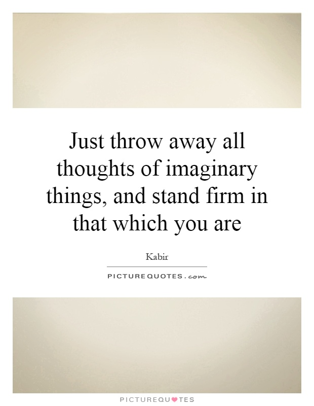 Just throw away all thoughts of imaginary things, and stand firm in that which you are Picture Quote #1