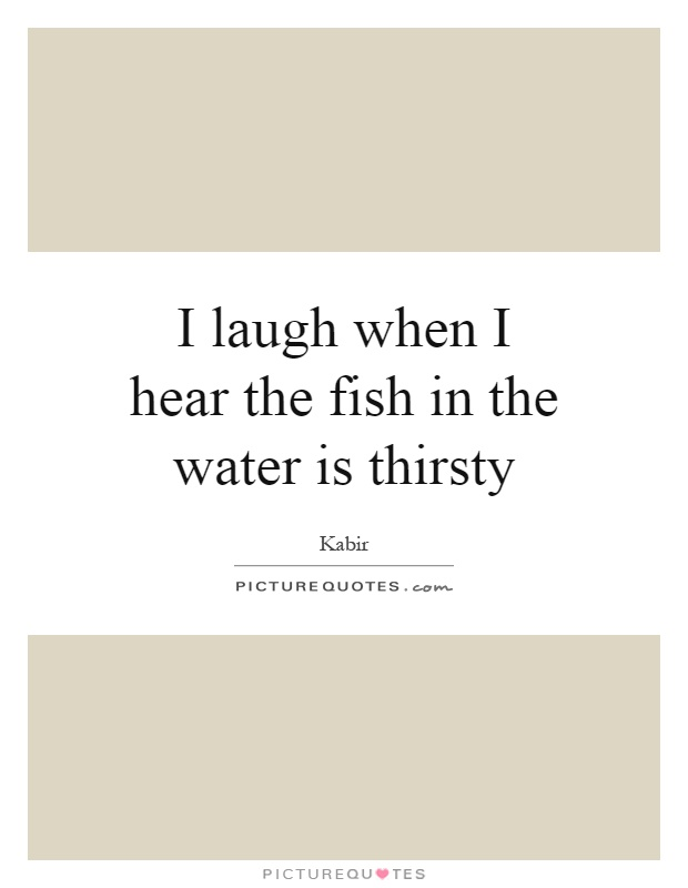 I laugh when I hear the fish in the water is thirsty Picture Quote #1