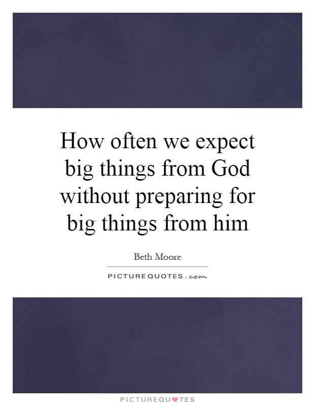How often we expect big things from God without preparing for big things from him Picture Quote #1