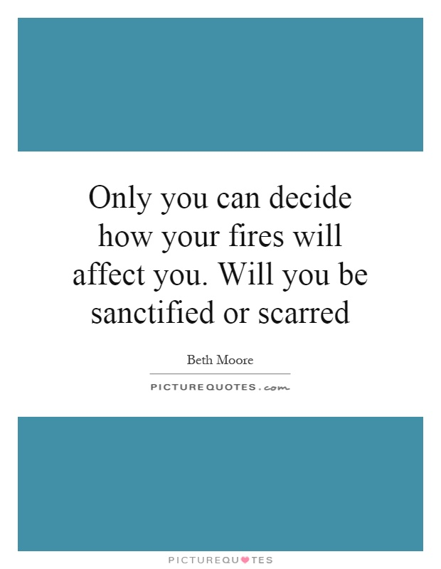 Only you can decide how your fires will affect you. Will you be sanctified or scarred Picture Quote #1